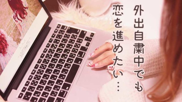 【外出自粛でも大丈夫】恋を進めるオンラインデート5選